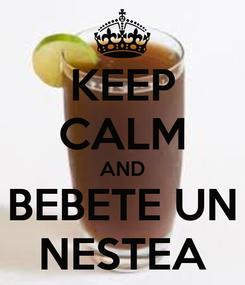 Poster: KEEP CALM AND BEBETE UN NESTEA