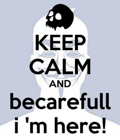 Poster: KEEP CALM AND becarefull i 'm here!