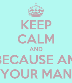 Poster: KEEP CALM AND BECAUSE AM YOUR MAN