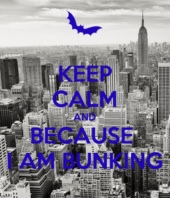 Poster: KEEP CALM AND BECAUSE  I AM BUNKING