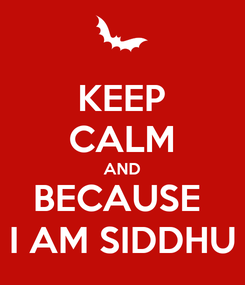 Poster: KEEP CALM AND BECAUSE  I AM SIDDHU