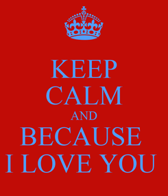 Poster: KEEP CALM AND BECAUSE  I LOVE YOU