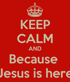 Poster: KEEP CALM AND Because  Jesus is here