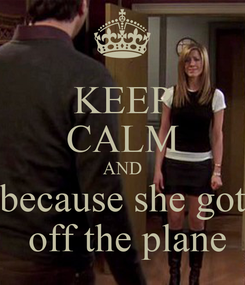 Poster: KEEP CALM AND because she got  off the plane