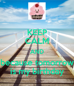 Poster: KEEP CALM AND because tomorrow is my birthday