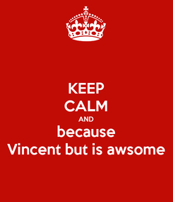 Poster: KEEP CALM AND because Vincent but is awsome