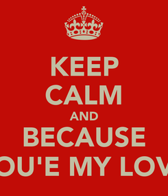 Poster: KEEP CALM AND BECAUSE YOU'E MY LOVE