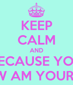 Poster: KEEP CALM AND BECAUSE YOU KNOW AM YOUR MAN