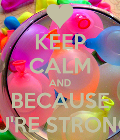 Poster: KEEP CALM AND BECAUSE YOU'RE STRONGER