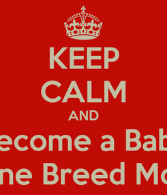 Poster: KEEP CALM AND Become a Baby Machine Breed Monster