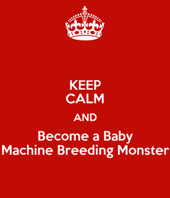 Poster: KEEP CALM AND Become a Baby Machine Breeding Monster