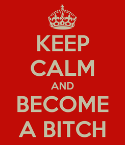 Poster: KEEP CALM AND BECOME A BITCH