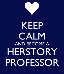 Poster: KEEP CALM AND BECOME A HERSTORY PROFESSOR