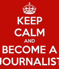 Poster: KEEP CALM AND BECOME A JOURNALIST
