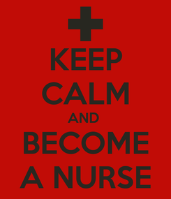Poster: KEEP CALM AND  BECOME A NURSE