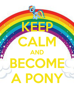 Poster: KEEP CALM AND BECOME A PONY