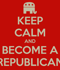 Poster: KEEP CALM AND BECOME A REPUBLICAN