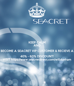 Poster: KEEP CALM AND BECOME A SEACRET VIP CUSTOMER & RECIEVE A 40% - 60% DISCOUNT! VISIT https://www.seacretdirect.com/willdunham