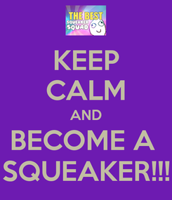 Poster: KEEP CALM AND BECOME A  SQUEAKER!!!
