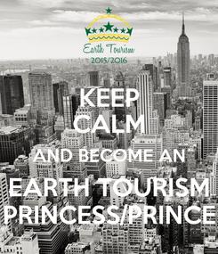 Poster: KEEP CALM AND BECOME AN EARTH TOURISM PRINCESS/PRINCE