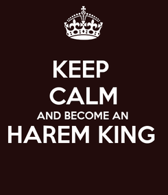 Poster: KEEP  CALM AND BECOME AN  HAREM KING