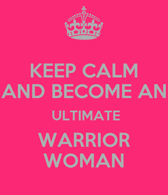 Poster: KEEP CALM AND BECOME AN  ULTIMATE WARRIOR WOMAN