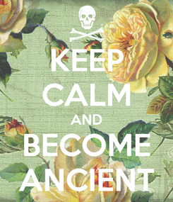 Poster: KEEP CALM AND BECOME ANCIENT