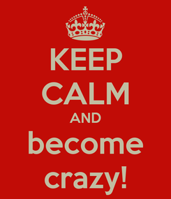 Poster: KEEP CALM AND become crazy!