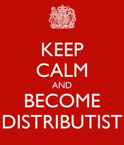 Poster: KEEP CALM AND BECOME DISTRIBUTIST