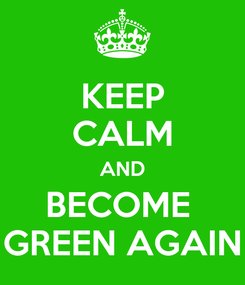 Poster: KEEP CALM AND BECOME  GREEN AGAIN