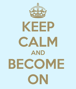 Poster: KEEP CALM AND BECOME  ON
