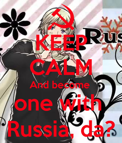 Poster: KEEP CALM And become  one with  Russia, da?