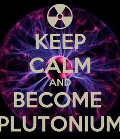 Poster: KEEP CALM AND BECOME  PLUTONIUM