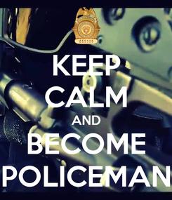 Poster: KEEP CALM AND BECOME POLICEMAN