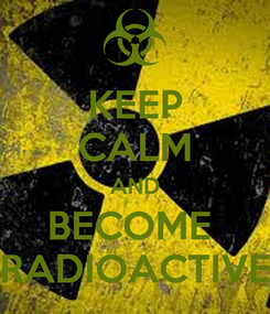 Poster: KEEP CALM AND BECOME  RADIOACTIVE