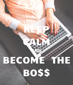 Poster: KEEP CALM AND BECOME  THE BO$$