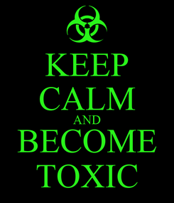 Poster: KEEP CALM AND BECOME TOXIC
