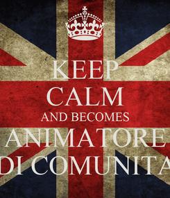 Poster: KEEP CALM AND BECOMES ANIMATORE  DI COMUNITA'
