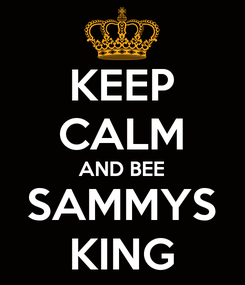 Poster: KEEP CALM AND BEE SAMMYS KING