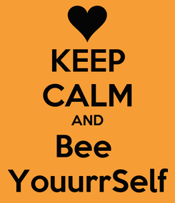 Poster: KEEP CALM AND Bee  YouurrSelf