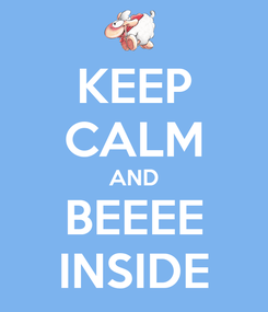 Poster: KEEP CALM AND BEEEE INSIDE
