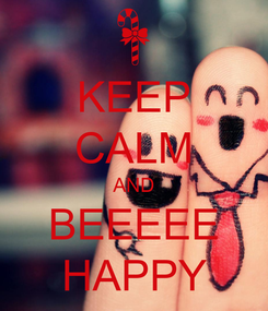 Poster: KEEP CALM AND BEEEEE HAPPY