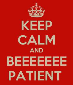 Poster: KEEP CALM AND BEEEEEEE PATIENT
