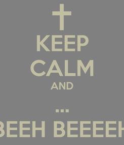 Poster: KEEP CALM AND ... BEEH BEEEEH