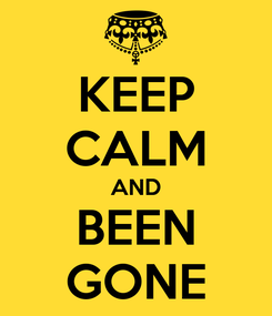Poster: KEEP CALM AND BEEN GONE
