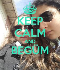 Poster: KEEP CALM AND BEGÜM