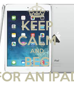 Poster: KEEP CALM AND BEG FOR AN IPAD