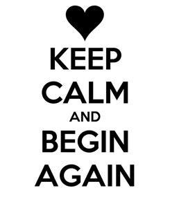 Poster: KEEP CALM AND BEGIN AGAIN