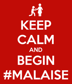 Poster: KEEP CALM AND BEGIN #MALAISE