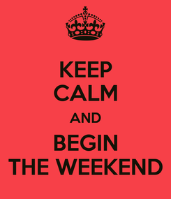 Poster: KEEP CALM AND BEGIN THE WEEKEND